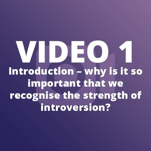 Video 1 – Introduction – why is it so important that we recognise the strength of introversion?