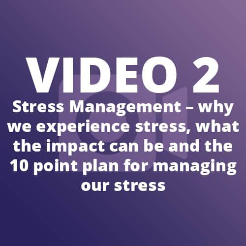 Video 2 – Stress Management – why we experience stress, what the impact can be and the 10 point plan for managing our stress