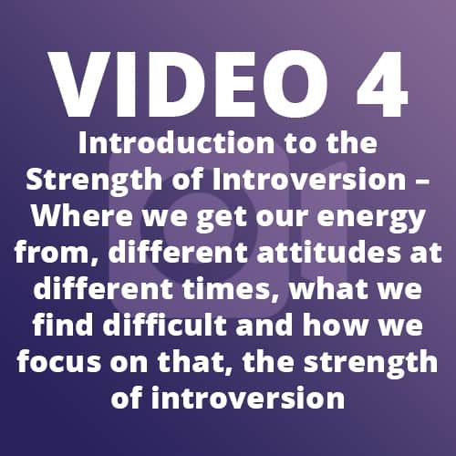 Video 4 – Introduction to the Strength of Introversion – Where we get our energy from, different attitudes at different times, what we find difficult and how we focus on that, the strength of introversion