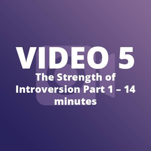 Video 5 – The Strength of Introversion Part 1 – 14 minutes