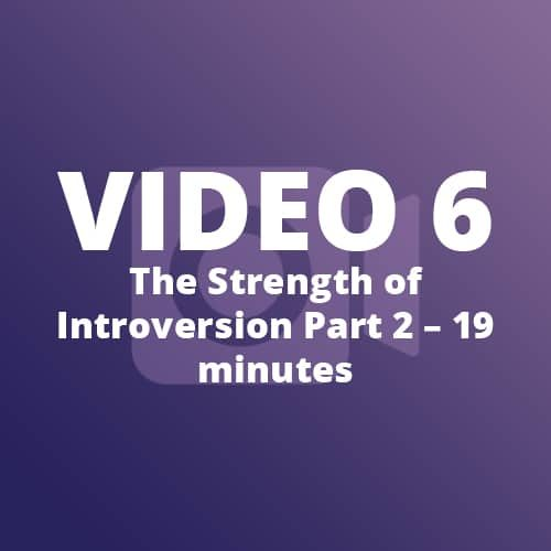 Video 6 – The Strength of Introversion Part 2 – 19 minutes