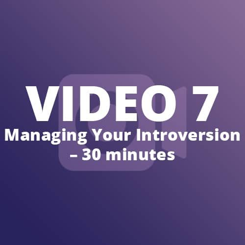Video 7 – Managing Your Introversion – 30 minutes