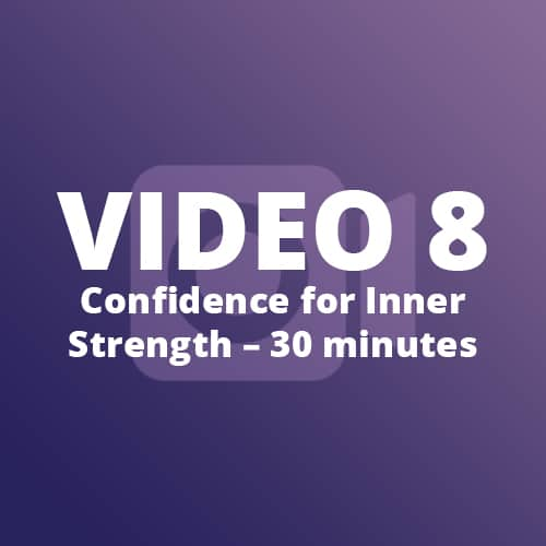 Video 8 - Confidence for Inner Strength - 30 minutes